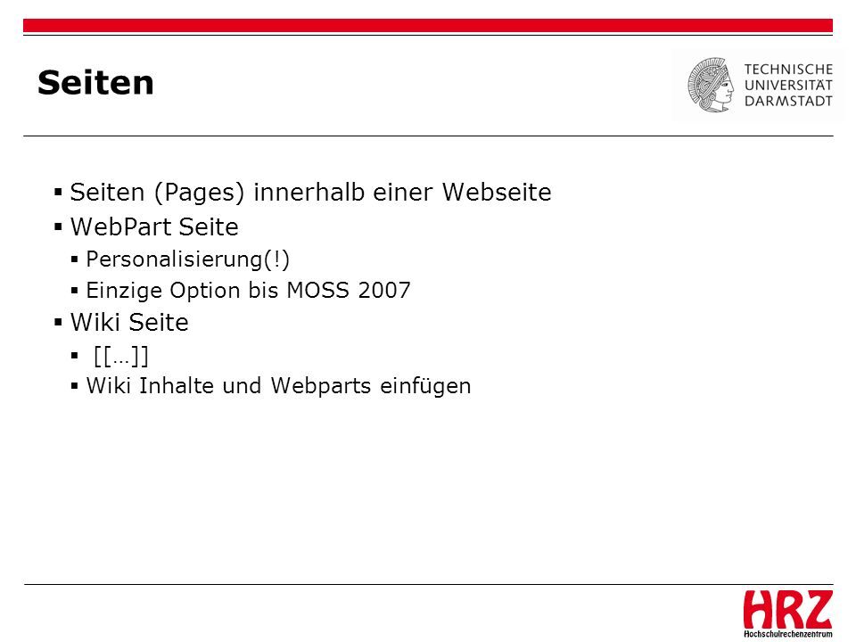 Seiten Seiten (Pages) innerhalb einer Webseite WebPart Seite Personalisierung(!) Einzige Option bis MOSS 2007 Wiki Seite [[…]] Wiki Inhalte und Webpar
