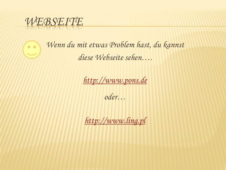 Wenn du mit etwas Problem hast, du kannst diese Webseite sehen…. http://www.pons.de oder… http://www.ling.pl