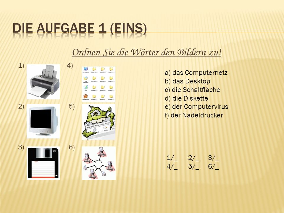 Ordnen Sie die Wörter den Bildern zu! 1) 4) 2) 5) 3) 6) a) das Computernetz b) das Desktop c) die Schaltfläche d) die Diskette e) der Computervirus f)