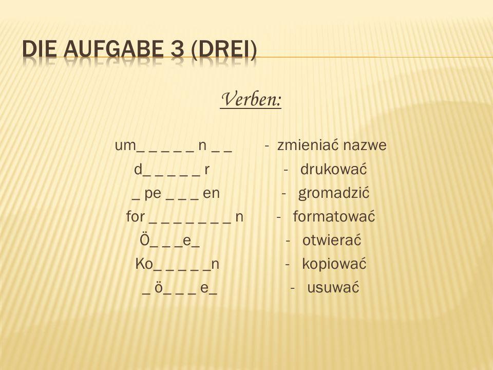 Verben: um_ _ _ _ _ n _ _ - zmieniać nazwe d_ _ _ _ _ r - drukować _ pe _ _ _ en - gromadzić for _ _ _ _ _ _ _ n - formatować Ö_ _ _e_ - otwierać Ko_