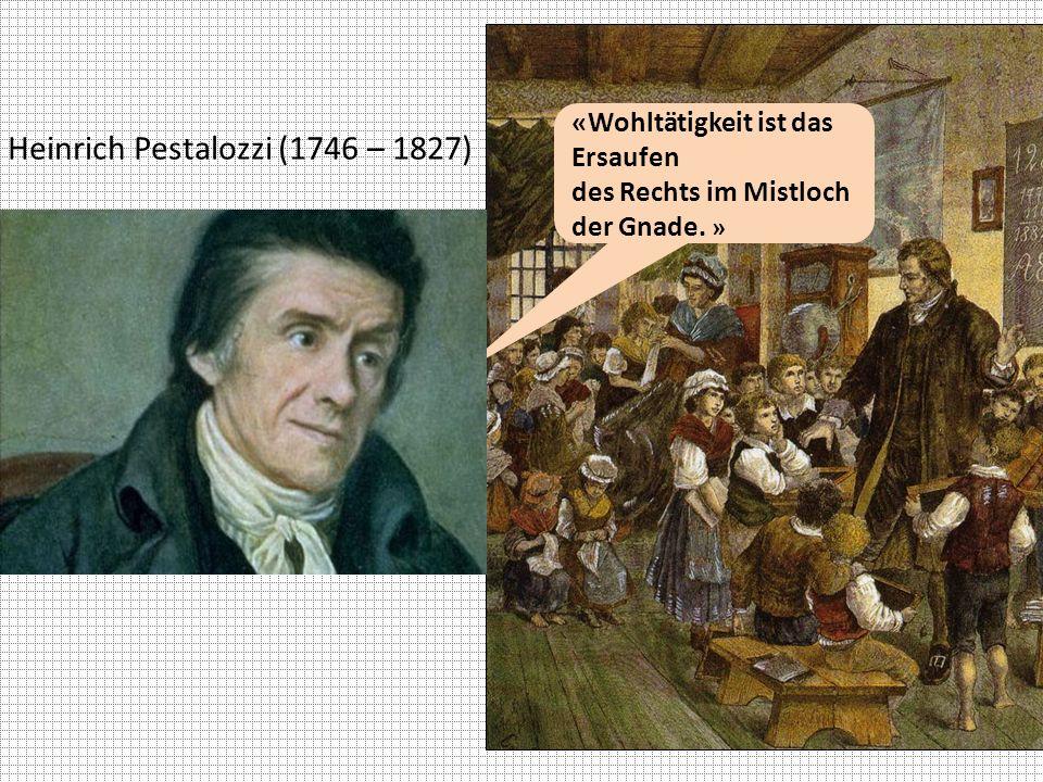 Heinrich Pestalozzi (1746 – 1827) «Wohltätigkeit ist das Ersaufen des Rechts im Mistloch der Gnade. »