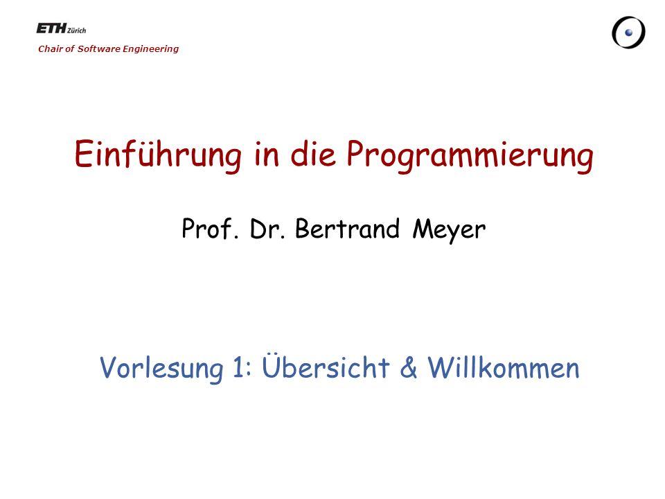 Chair of Software Engineering Einführung in die Programmierung Prof. Dr. Bertrand Meyer Vorlesung 1: Übersicht & Willkommen