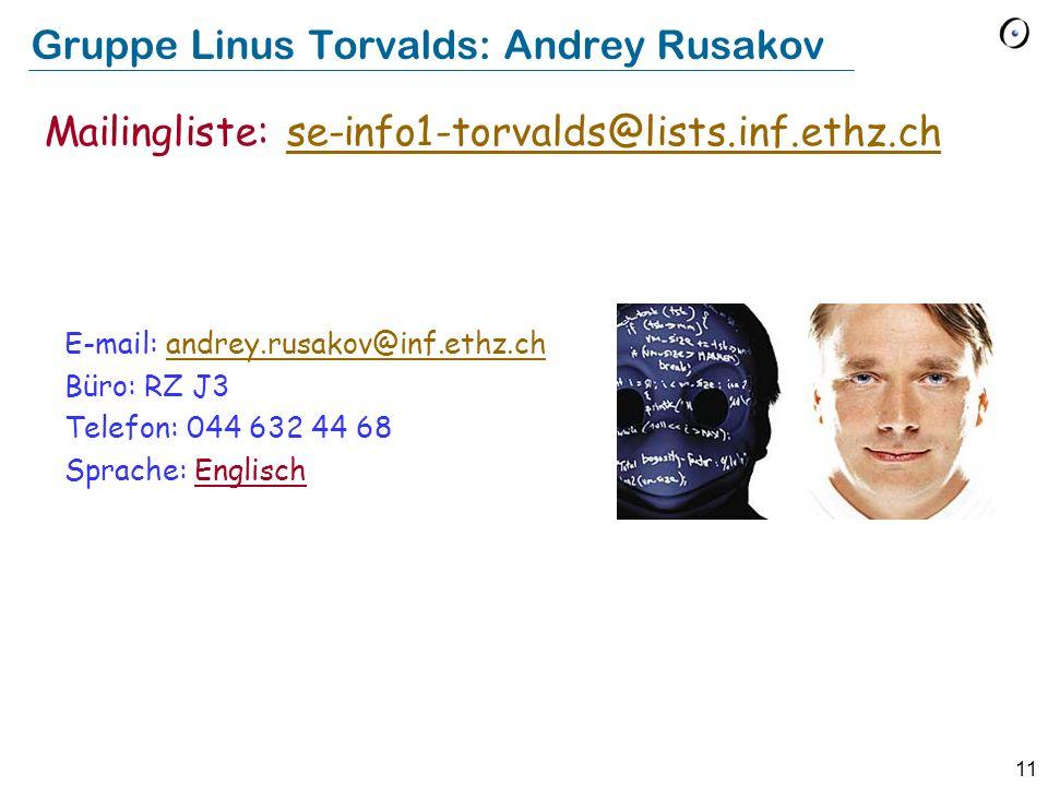 11 Gruppe Linus Torvalds: Andrey Rusakov E-mail: andrey.rusakov@inf.ethz.chandrey.rusakov@inf.ethz.ch Büro: RZ J3 Telefon: 044 632 44 68 Sprache: Engl