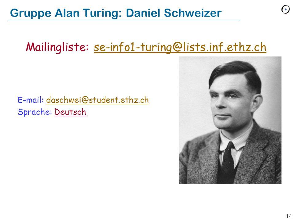 14 Gruppe Alan Turing: Daniel Schweizer E-mail: daschwei@student.ethz.chdaschwei@student.ethz.ch Sprache: Deutsch Mailingliste: se-info1-turing@lists.