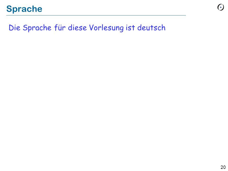 20 Sprache Die Sprache für diese Vorlesung ist deutsch