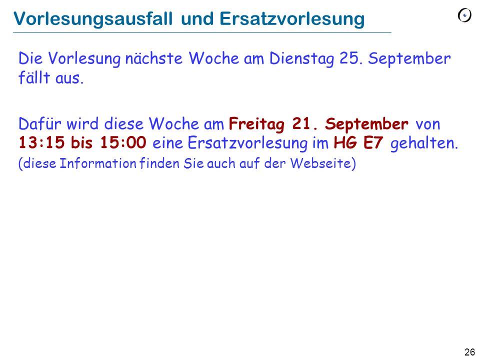 26 Vorlesungsausfall und Ersatzvorlesung Die Vorlesung nächste Woche am Dienstag 25. September fällt aus. Dafür wird diese Woche am Freitag 21. Septem