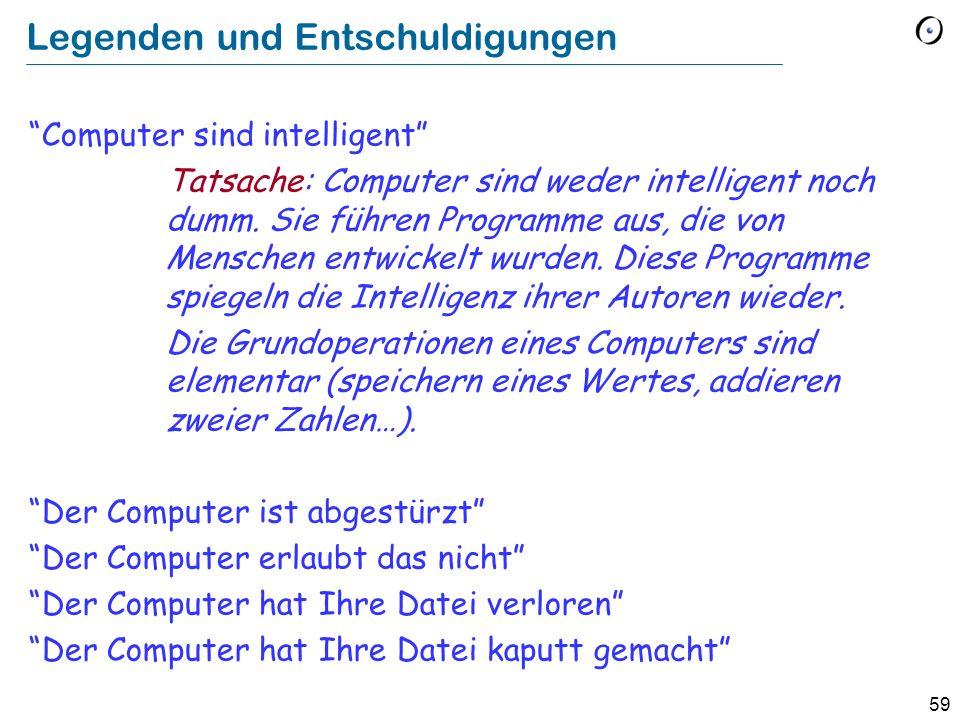 59 Legenden und Entschuldigungen Computer sind intelligent Tatsache: Computer sind weder intelligent noch dumm. Sie führen Programme aus, die von Mens
