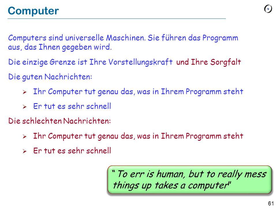61 Computer Computers sind universelle Maschinen. Sie führen das Programm aus, das Ihnen gegeben wird. Die einzige Grenze ist Ihre Vorstellungskraft D