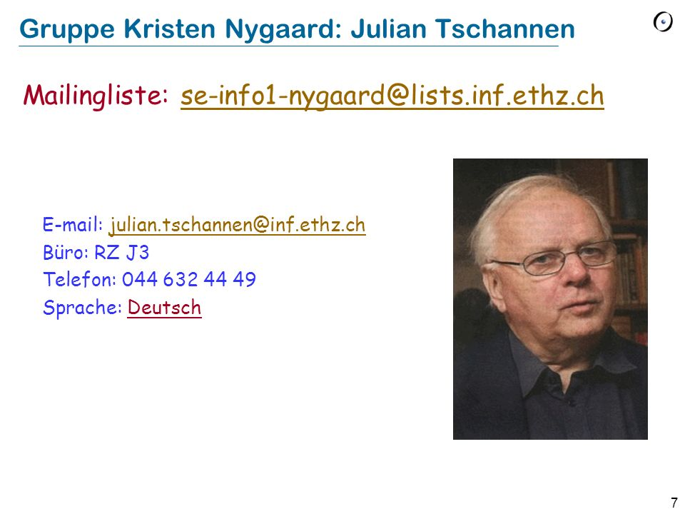 7 Gruppe Kristen Nygaard: Julian Tschannen E-mail: julian.tschannen@inf.ethz.chjulian.tschannen@inf.ethz.ch Büro: RZ J3 Telefon: 044 632 44 49 Sprache
