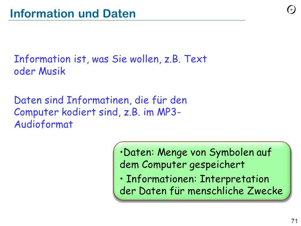 71 Daten: Menge von Symbolen auf dem Computer gespeichert Informationen: Interpretation der Daten für menschliche Zwecke Information und Daten Informa