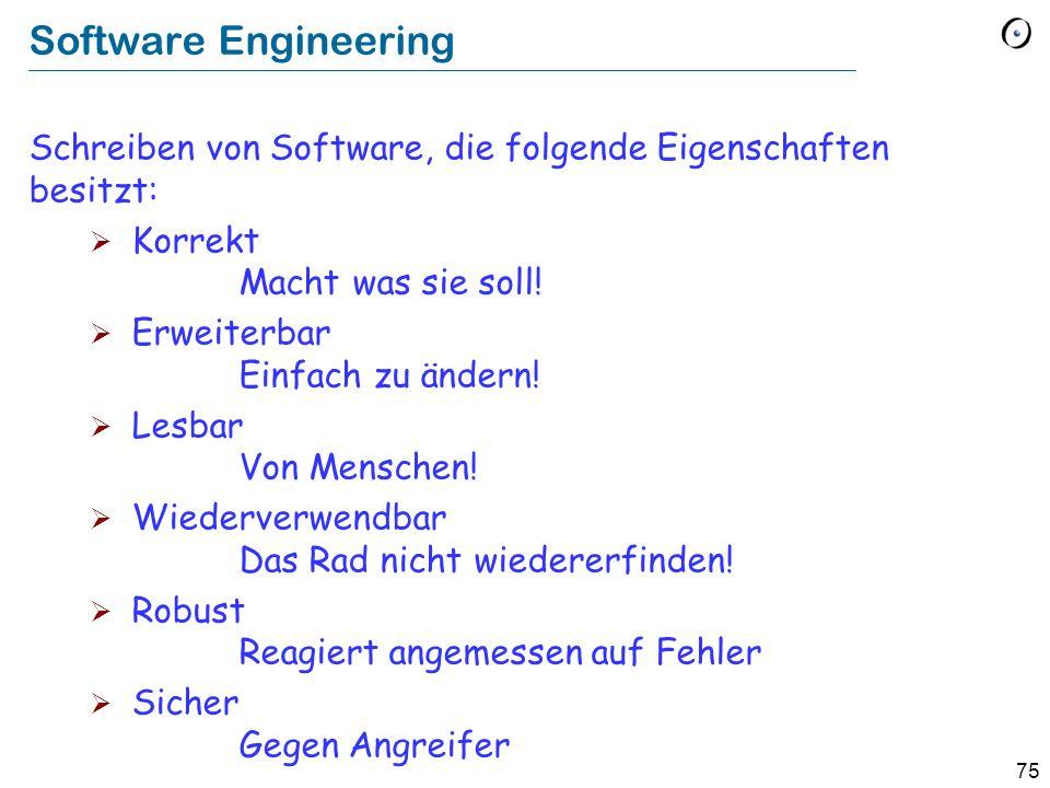 75 Software Engineering Schreiben von Software, die folgende Eigenschaften besitzt: Korrekt Macht was sie soll! Erweiterbar Einfach zu ändern! Lesbar