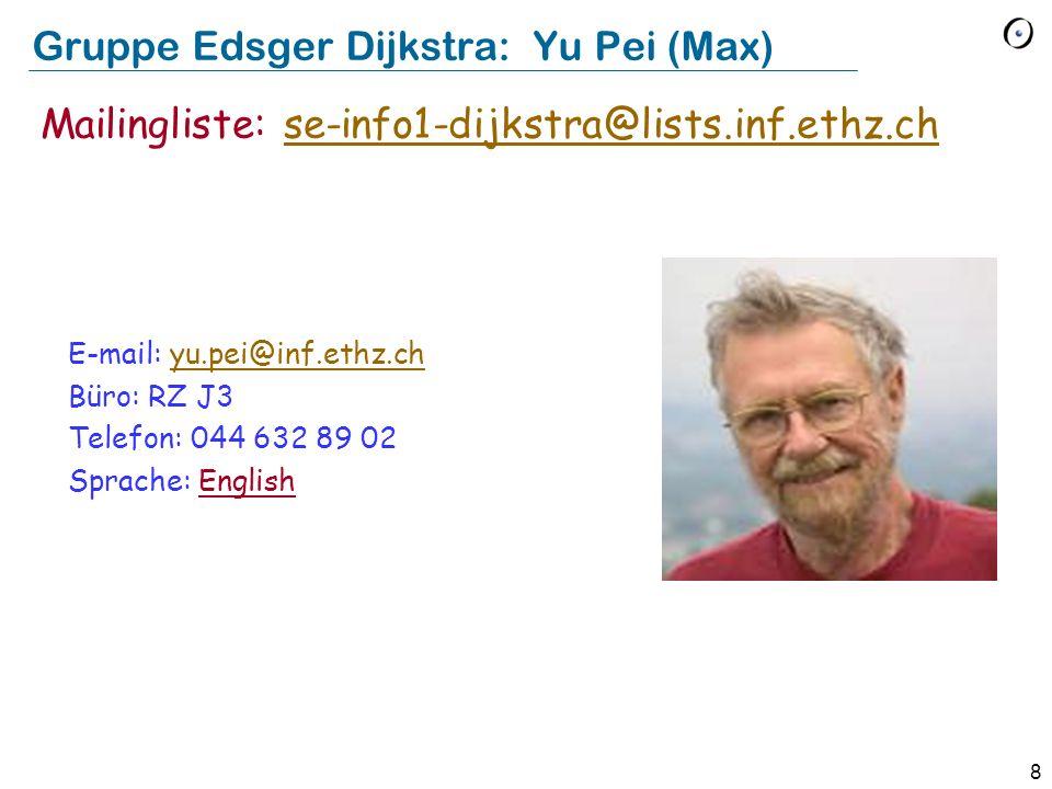 8 Gruppe Edsger Dijkstra: Yu Pei (Max) E-mail: yu.pei@inf.ethz.chyu.pei@inf.ethz.ch Büro: RZ J3 Telefon: 044 632 89 02 Sprache: English Mailingliste: