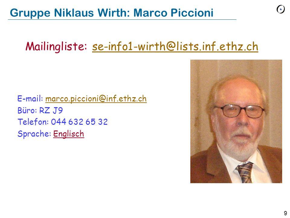9 Gruppe Niklaus Wirth: Marco Piccioni E-mail: marco.piccioni@inf.ethz.chmarco.piccioni@inf.ethz.ch Büro: RZ J9 Telefon: 044 632 65 32 Sprache: Englis