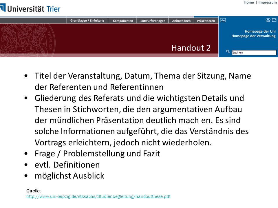 Handout 1 Quelle: http://www.uni-leipzig.de/stksachs/Studienbegleitung/handoutthese.pdf http://www.uni-leipzig.de/stksachs/Studienbegleitung/handoutthese.pdf Ein Handout (Tischvorlage) soll als roter Faden für den Vortrag, die Sitzung o.