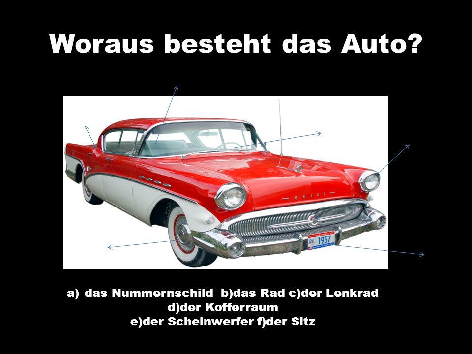 Woraus besteht das Auto? a)das Nummernschild b)das Rad c)der Lenkrad d)der Kofferraum e)der Scheinwerfer f)der Sitz