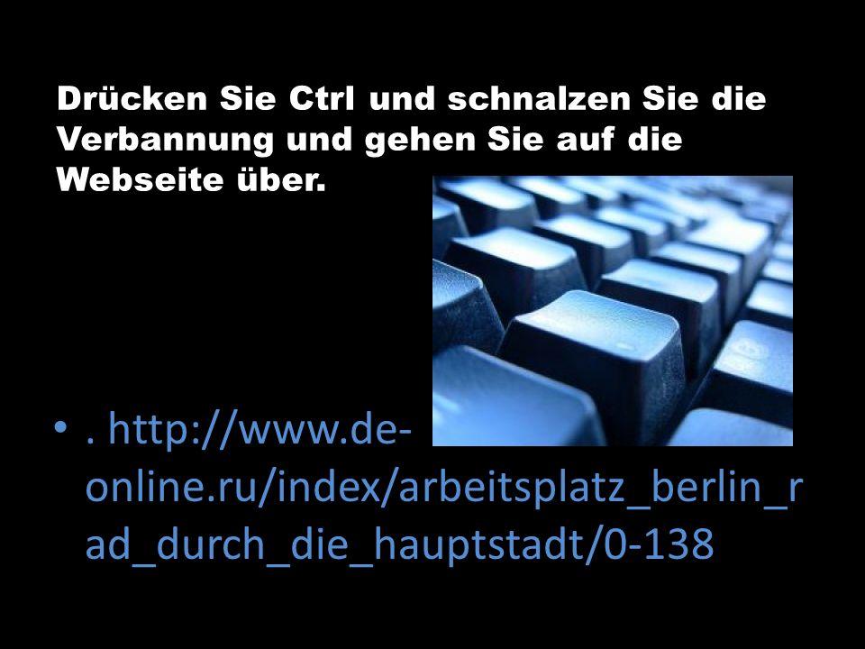 Drücken Sie Ctrl und schnalzen Sie die Verbannung und gehen Sie auf die Webseite über.. http://www.de- online.ru/index/arbeitsplatz_berlin_r ad_durch_