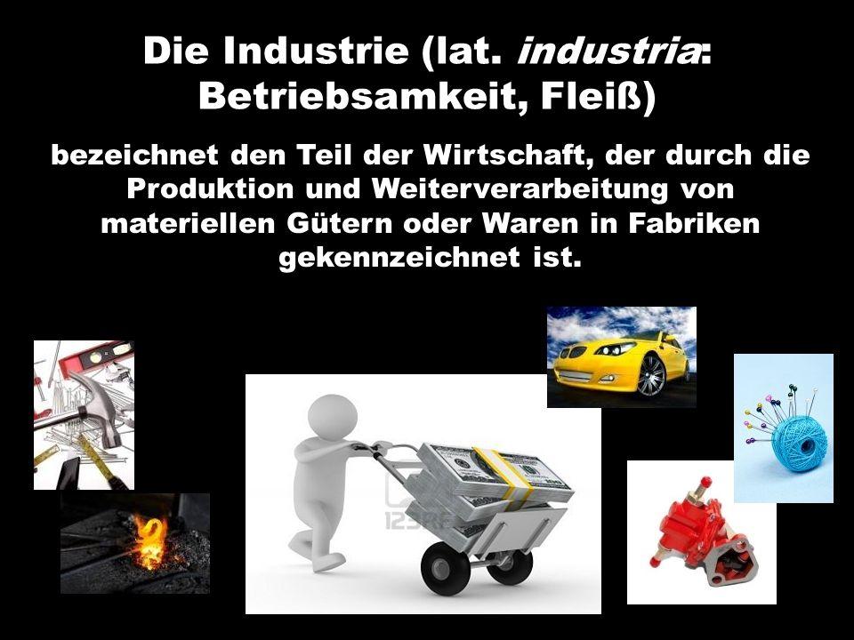 Die Industrie (lat. industria: Betriebsamkeit, Fleiß) bezeichnet den Teil der Wirtschaft, der durch die Produktion und Weiterverarbeitung von materiel