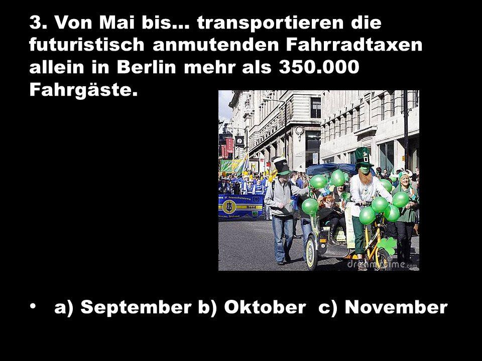 3. Von Mai bis… transportieren die futuristisch anmutenden Fahrradtaxen allein in Berlin mehr als 350.000 Fahrgäste. a) September b) Oktober c) Novemb