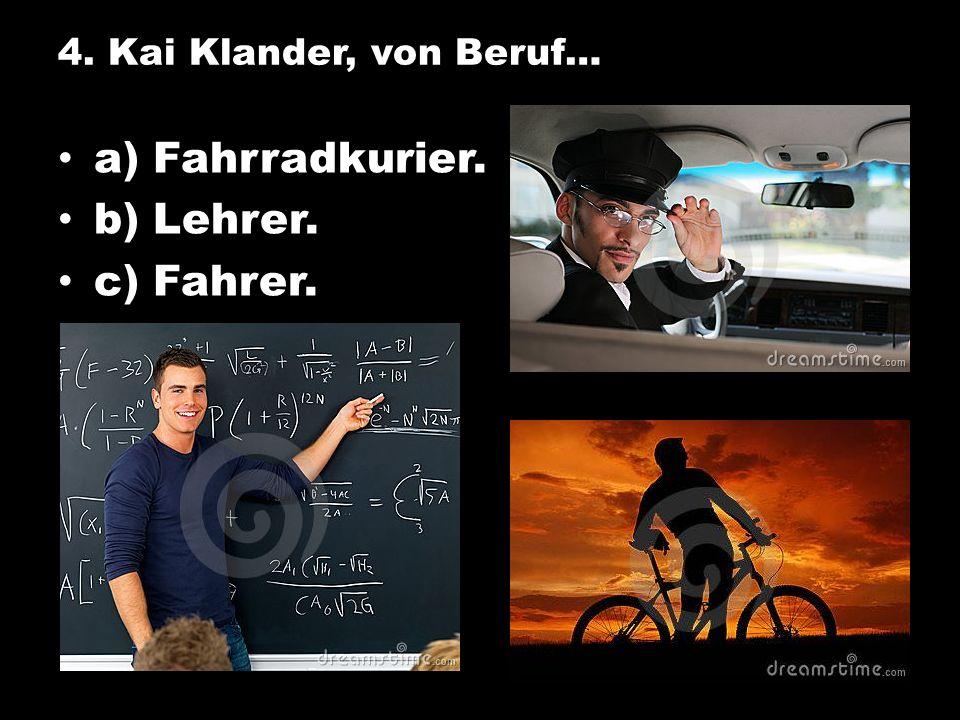 4. Kai Klander, von Beruf… a) Fahrradkurier. b) Lehrer. c) Fahrer.