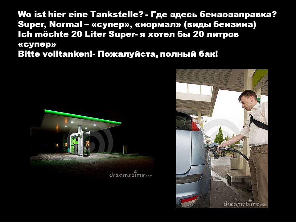Wo ist hier eine Tankstelle? - Где здесь бензозаправка? Super, Normal – «супер», «нормал» (виды бензина) Ich möchte 20 Liter Super- я хотел бы 20 литр