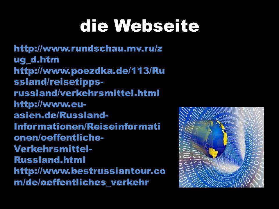 die Webseite http://www.rundschau.mv.ru/z ug_d.htm http://www.poezdka.de/113/Ru ssland/reisetipps- russland/verkehrsmittel.html http://www.eu- asien.d
