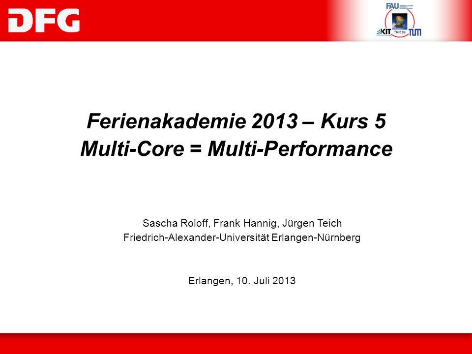 Ferienakademie 2013 – Kurs 5 Multi-Core = Multi-Performance Sascha Roloff, Frank Hannig, Jürgen Teich Friedrich-Alexander-Universität Erlangen-Nürnber