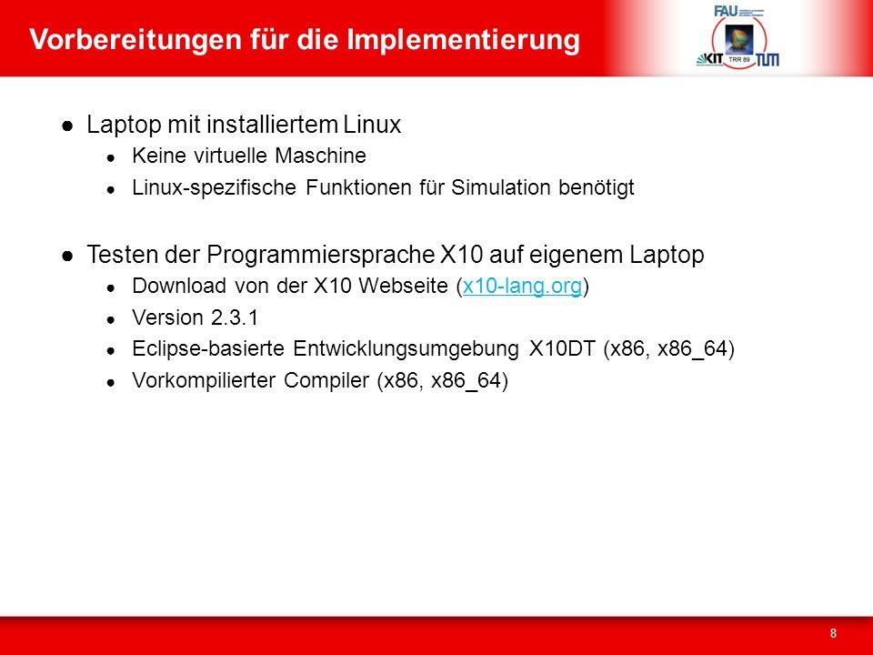 Vorbereitungen für die Implementierung Laptop mit installiertem Linux Keine virtuelle Maschine Linux-spezifische Funktionen für Simulation benötigt Testen der Programmiersprache X10 auf eigenem Laptop Download von der X10 Webseite (x10-lang.org)x10-lang.org Version 2.3.1 Eclipse-basierte Entwicklungsumgebung X10DT (x86, x86_64) Vorkompilierter Compiler (x86, x86_64) 8