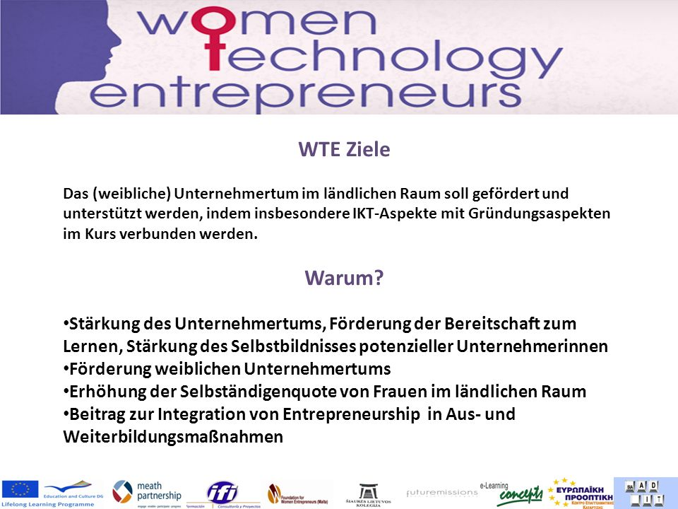 WTE Ziele Das (weibliche) Unternehmertum im ländlichen Raum soll gefördert und unterstützt werden, indem insbesondere IKT-Aspekte mit Gründungsaspekten im Kurs verbunden werden.