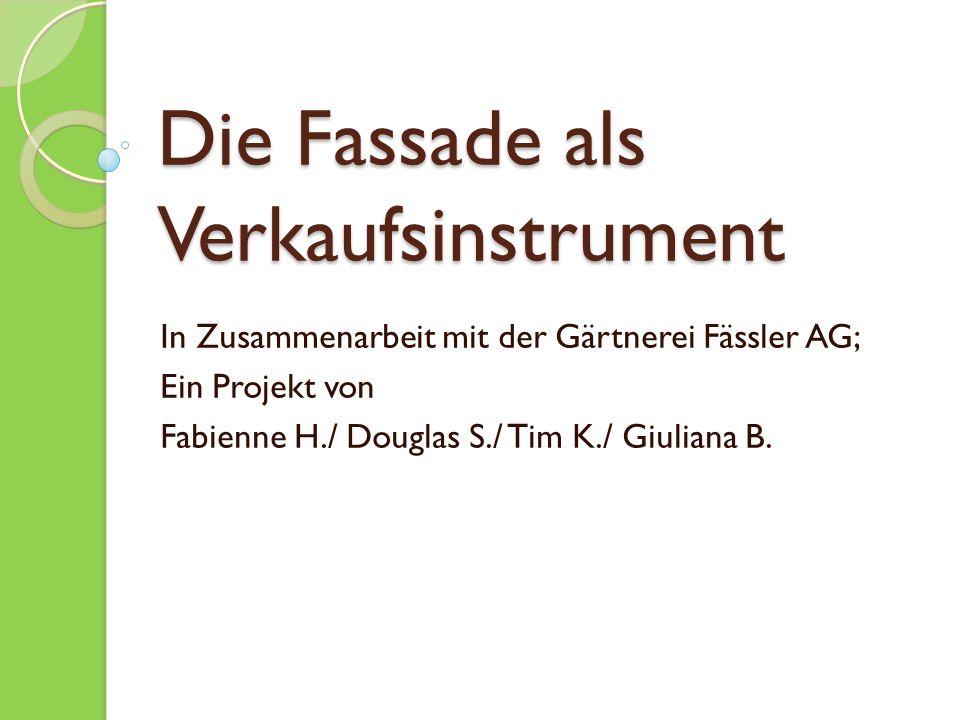 Die Fassade als Verkaufsinstrument In Zusammenarbeit mit der Gärtnerei Fässler AG; Ein Projekt von Fabienne H./ Douglas S./ Tim K./ Giuliana B.