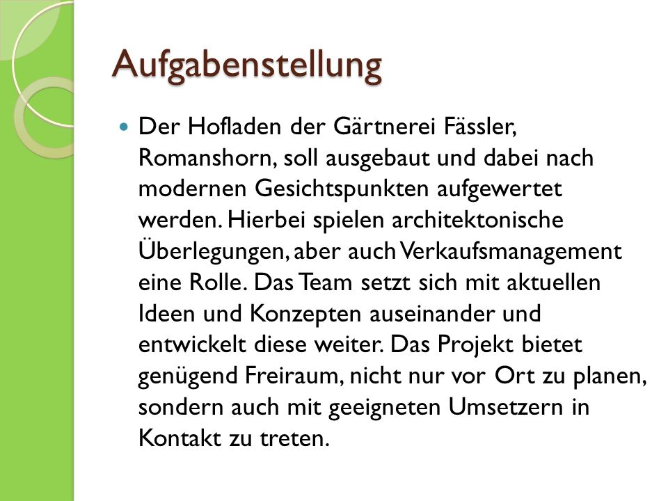 Aufgabenstellung Der Hofladen der Gärtnerei Fässler, Romanshorn, soll ausgebaut und dabei nach modernen Gesichtspunkten aufgewertet werden.