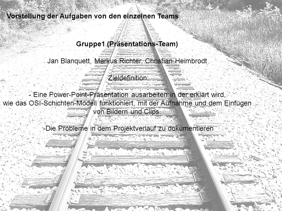 Vorstellung der Aufgaben von den einzelnen Teams Gruppe1 (Präsentations-Team) Jan Blanquett, Markus Richter, Christian Heimbrodt Zieldefinition: - Ein