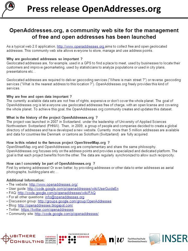 Communiqué de presse OpenAddresses.org OpenAddresses.org, le site communautaire de gestion des adresses vient d être mis en ligne Dans la plus pure tradition du web 2.0, le nouveau site http://www.openaddresses.org a pour but de mettre à disposition des points adresses gratuits et librement utilisables.