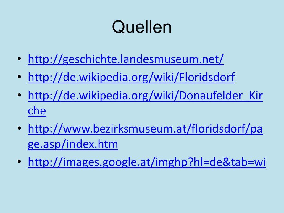 Quellen http://geschichte.landesmuseum.net/ http://de.wikipedia.org/wiki/Floridsdorf http://de.wikipedia.org/wiki/Donaufelder_Kir che http://de.wikipe
