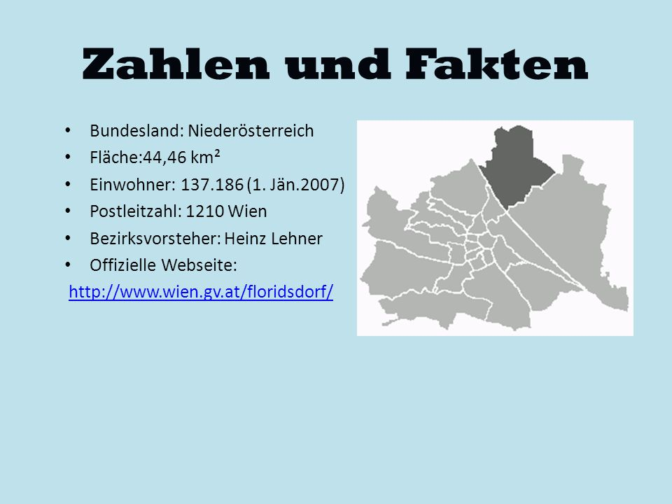 Zahlen und Fakten Bundesland: Niederösterreich Fläche:44,46 km² Einwohner: 137.186 (1. Jän.2007) Postleitzahl: 1210 Wien Bezirksvorsteher: Heinz Lehne