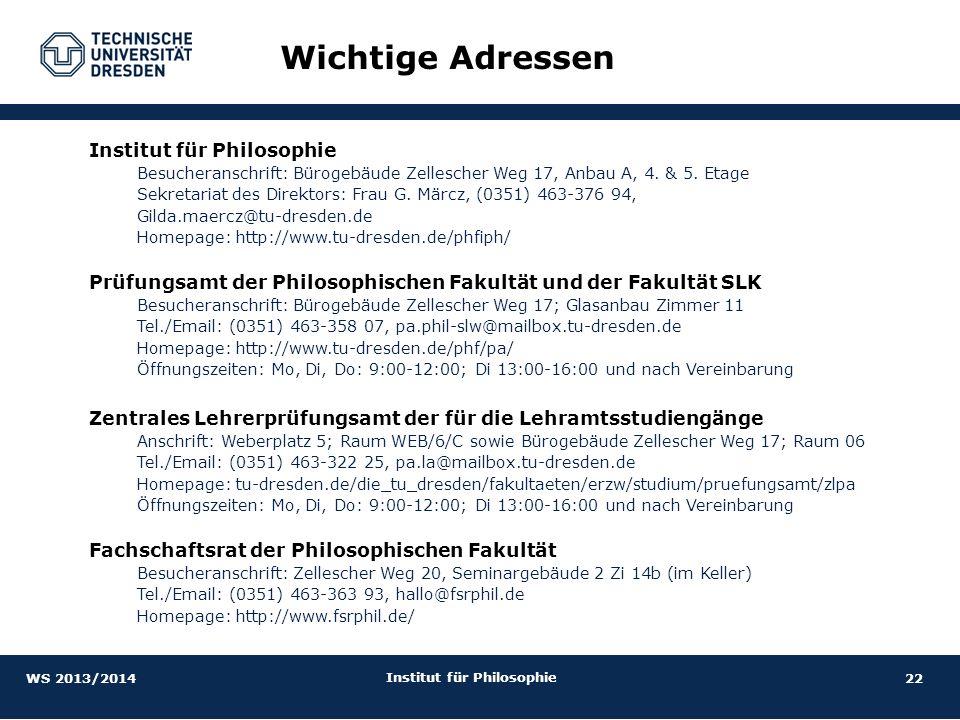 22 Institut für Philosophie Wichtige Adressen Institut für Philosophie Besucheranschrift: Bürogebäude Zellescher Weg 17, Anbau A, 4. & 5. Etage Sekret