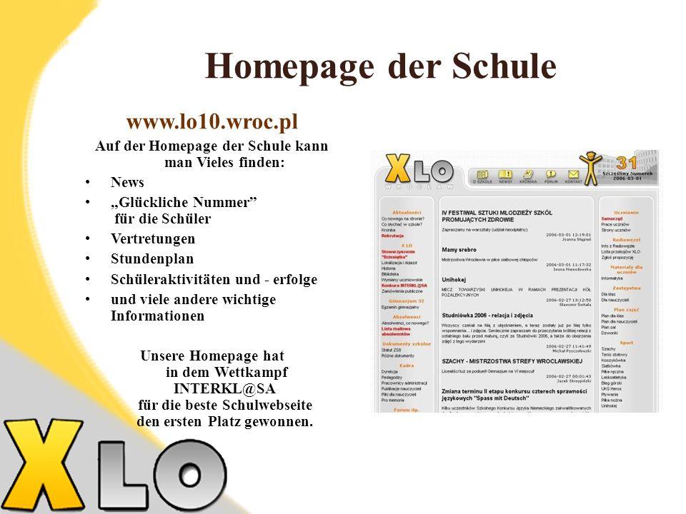 Homepage der Schule www.lo10.wroc.pl Auf der Homepage der Schule kann man Vieles finden: News Glückliche Nummer für die Schüler Vertretungen Stundenplan Schüleraktivitäten und - erfolge und viele andere wichtige Informationen Unsere Homepage hat in dem Wettkampf INTERKL@SA für die beste Schulwebseite den ersten Platz gewonnen.