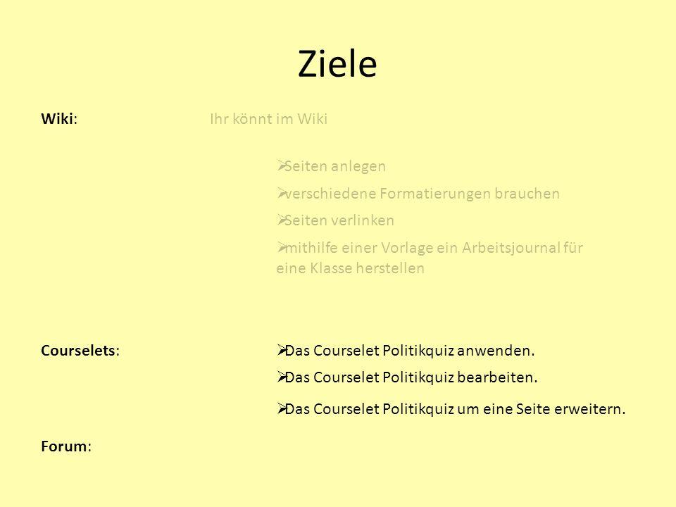 Ziele Wiki:Ihr könnt im Wiki Seiten anlegen verschiedene Formatierungen brauchen Seiten verlinken mithilfe einer Vorlage ein Arbeitsjournal für eine Klasse herstellen Courselets: Forum: Das Courselet Politikquiz anwenden.
