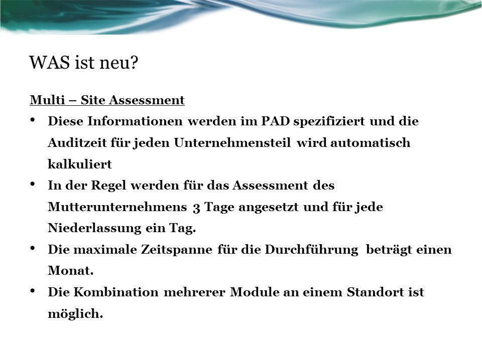 WAS ist neu? Multi – Site Assessment Diese Informationen werden im PAD spezifiziert und die Auditzeit für jeden Unternehmensteil wird automatisch kalk