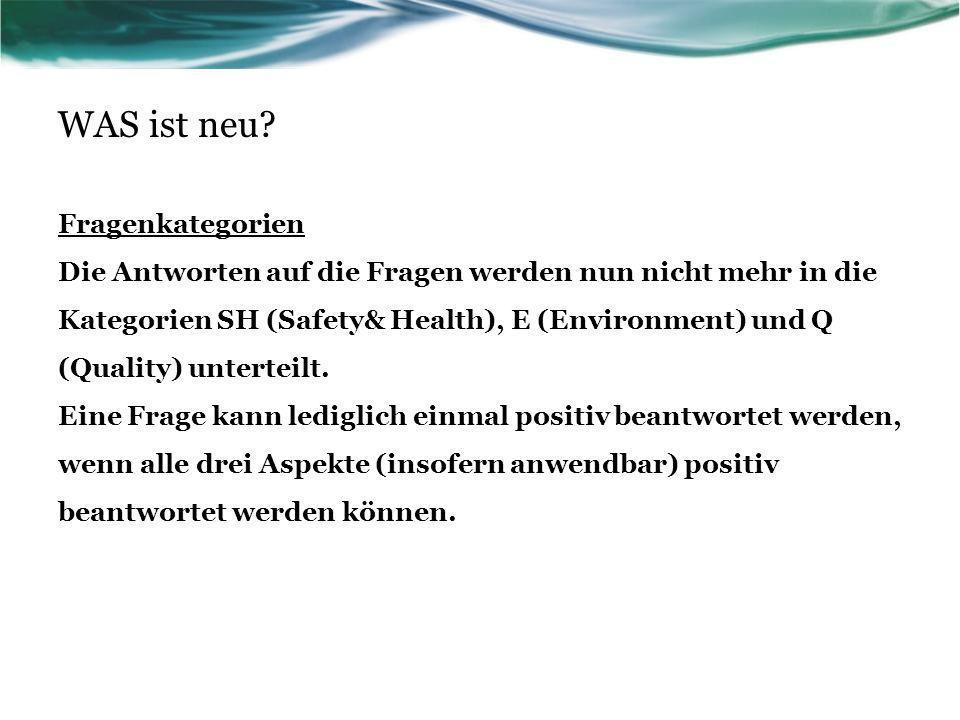 WAS ist neu? Fragenkategorien Die Antworten auf die Fragen werden nun nicht mehr in die Kategorien SH (Safety& Health), E (Environment) und Q (Quality