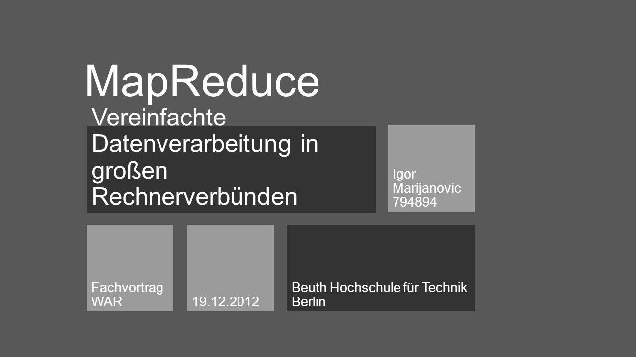 Vereinfachte Datenverarbeitung in großen Rechnerverbünden Igor Marijanovic 794894 Beuth Hochschule für Technik Berlin Fachvortrag WAR19.12.2012 MapReduce