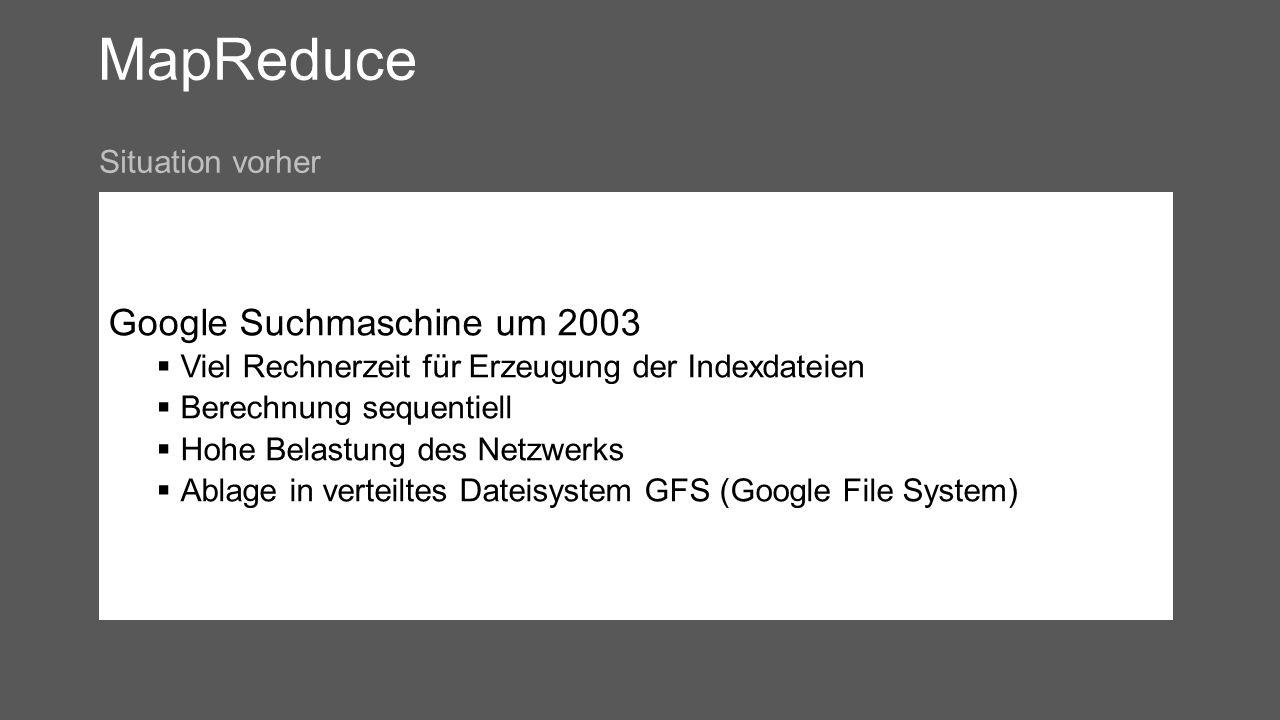 MapReduce Google Suchmaschine um 2003 Viel Rechnerzeit für Erzeugung der Indexdateien Berechnung sequentiell Hohe Belastung des Netzwerks Ablage in verteiltes Dateisystem GFS (Google File System) Situation vorher