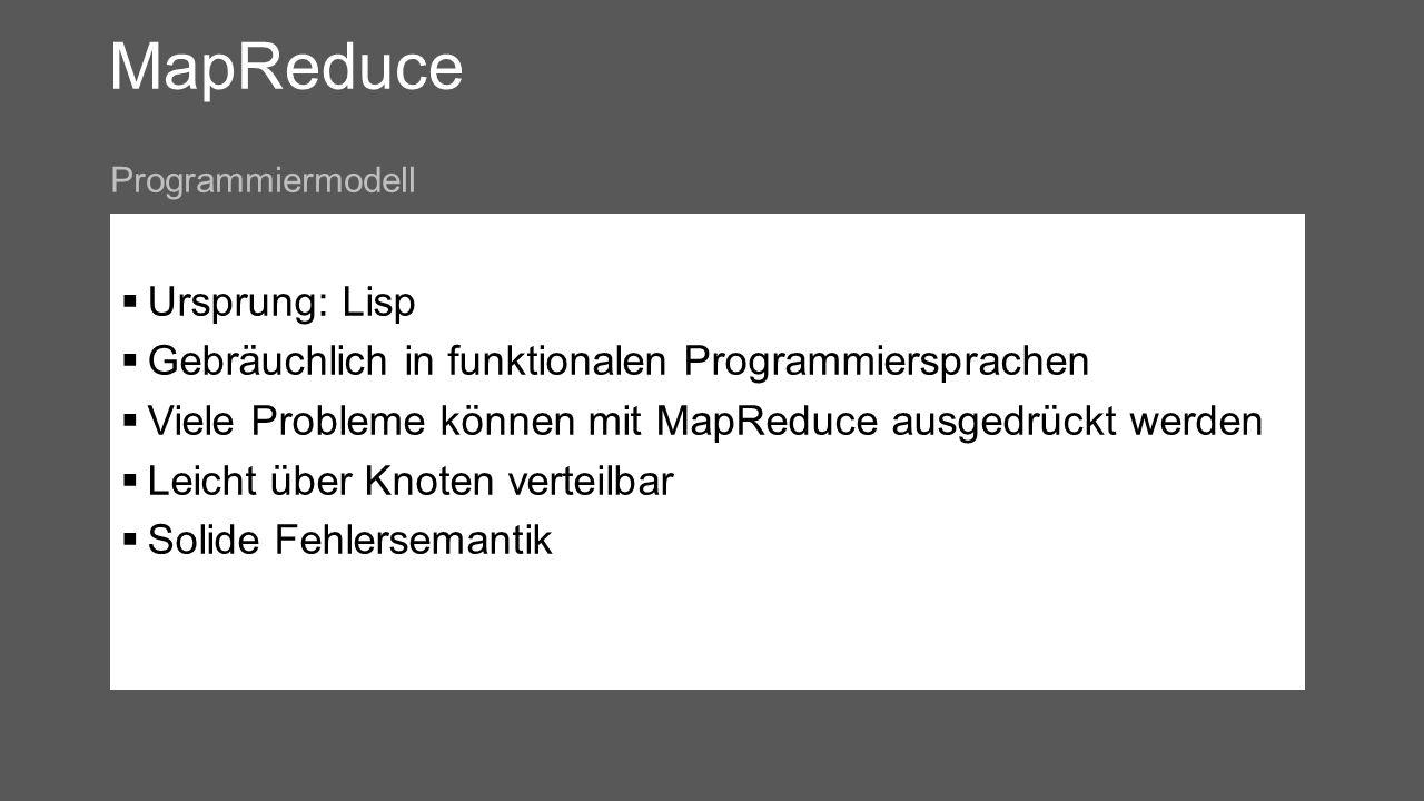 MapReduce Ursprung: Lisp Gebräuchlich in funktionalen Programmiersprachen Viele Probleme können mit MapReduce ausgedrückt werden Leicht über Knoten verteilbar Solide Fehlersemantik Programmiermodell