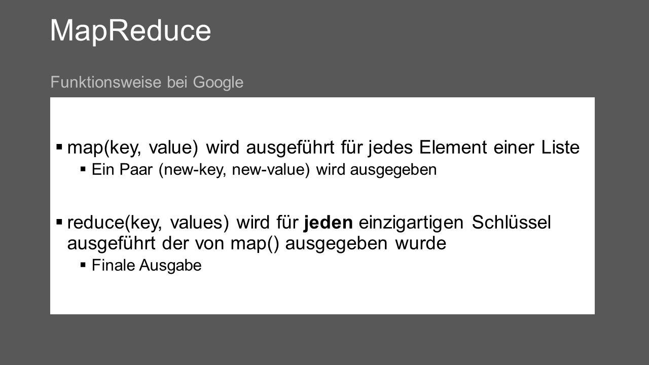 MapReduce map(key, value) wird ausgeführt für jedes Element einer Liste Ein Paar (new-key, new-value) wird ausgegeben reduce(key, values) wird für jeden einzigartigen Schlüssel ausgeführt der von map() ausgegeben wurde Finale Ausgabe Funktionsweise bei Google