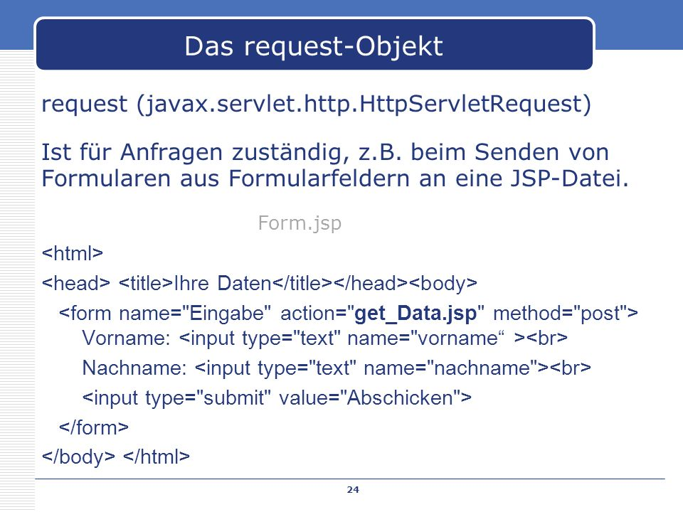 request (javax.servlet.http.HttpServletRequest) Ist für Anfragen zuständig, z.B. beim Senden von Formularen aus Formularfeldern an eine JSP-Datei. Ihr