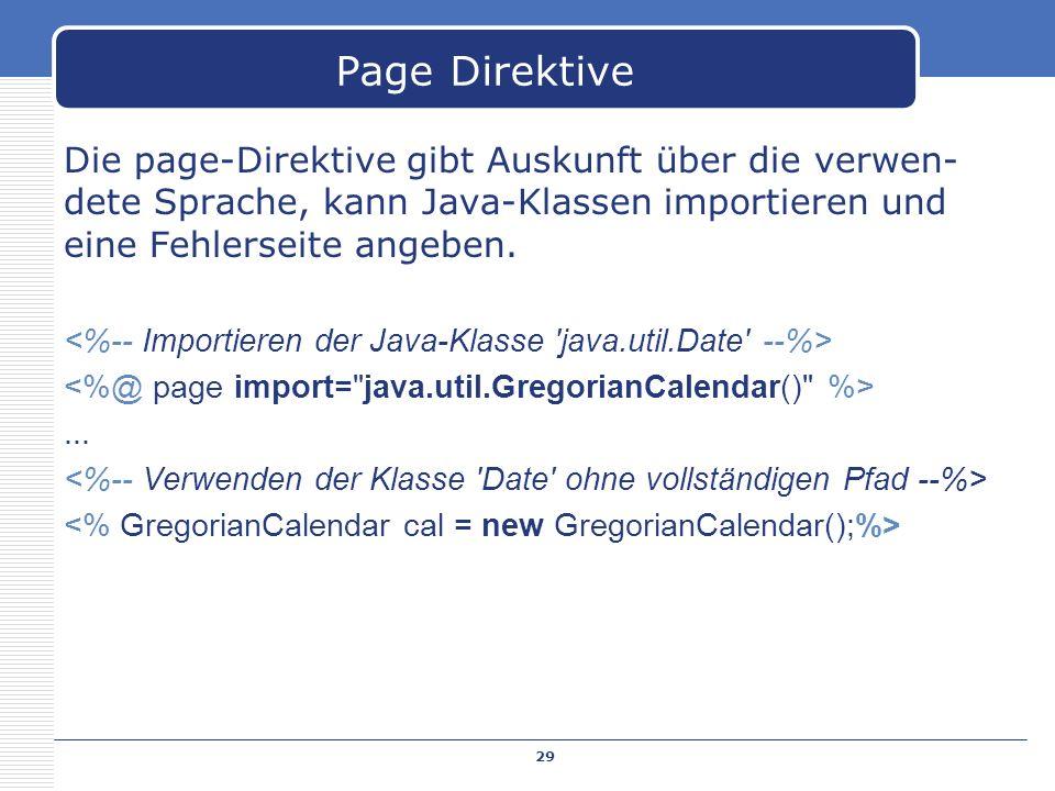 Die page-Direktive gibt Auskunft über die verwen- dete Sprache, kann Java-Klassen importieren und eine Fehlerseite angeben.... 29 Page Direktive