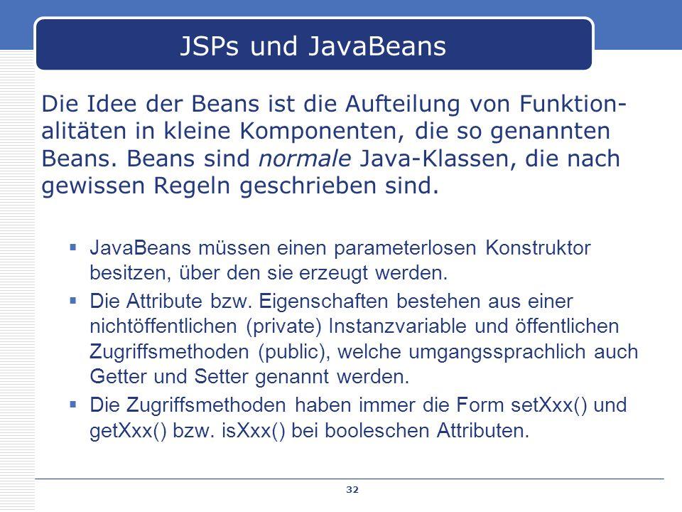 Die Idee der Beans ist die Aufteilung von Funktion- alitäten in kleine Komponenten, die so genannten Beans. Beans sind normale Java-Klassen, die nach