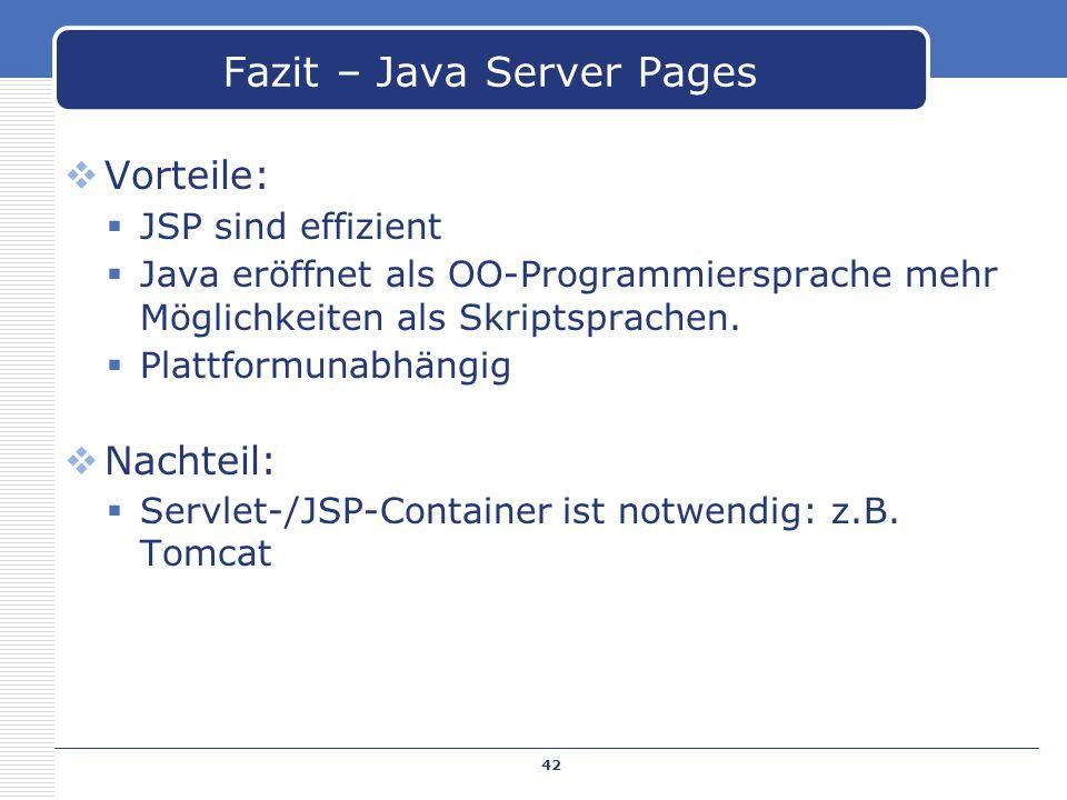 Vorteile: JSP sind effizient Java eröffnet als OO-Programmiersprache mehr Möglichkeiten als Skriptsprachen. Plattformunabhängig Nachteil: Servlet-/JSP