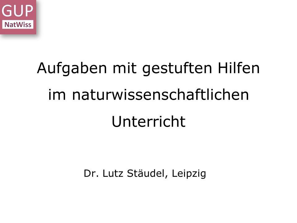 Aufgaben mit gestuften Hilfen im naturwissenschaftlichen Unterricht Dr. Lutz Stäudel, Leipzig