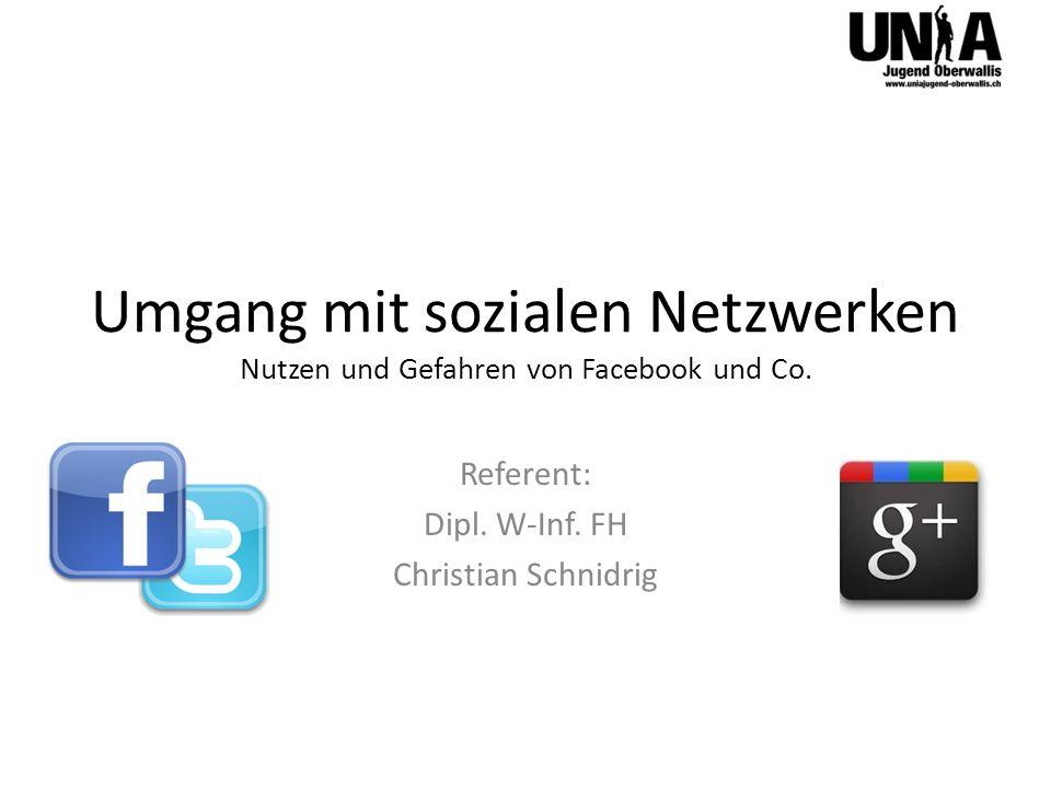 Umgang mit sozialen Netzwerken Nutzen und Gefahren von Facebook und Co. Referent: Dipl. W-Inf. FH Christian Schnidrig