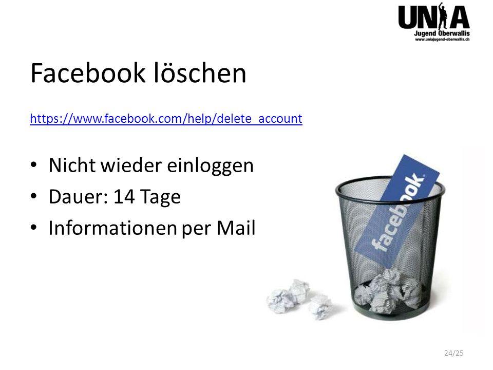 Facebook löschen https://www.facebook.com/help/delete_account Nicht wieder einloggen Dauer: 14 Tage Informationen per Mail 24/25